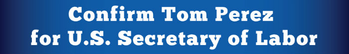 Confirm Tom Perez for U.S. Secretary of Labor